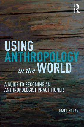 Using Anthropology in the World - A Guide to Becoming an Anthropologist Practitioner